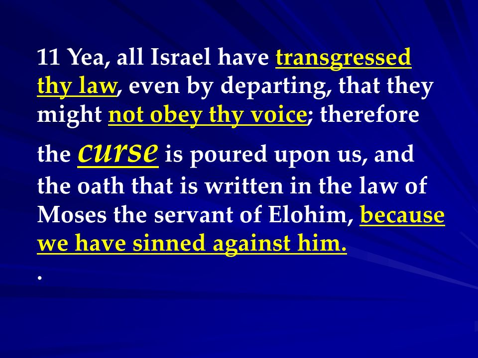 11 Yea, all Israel have transgressed thy law, even by departing, that they might not obey thy voice; therefore the curse is poured upon us, and the oath that is written in the law of Moses the servant of Elohim, because we have sinned against him.