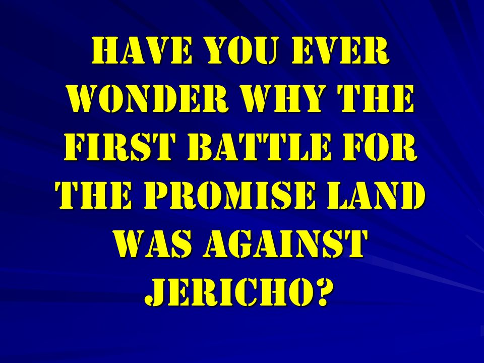 HAVE YOU EVER WONDER WHY THE FIRST BATTLE for THE PROMISE LAND WAS AGAINST JERICHO