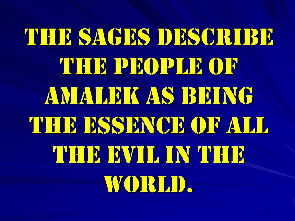 The Sages describe the people of Amalek as being the essence of all the evil in the world.