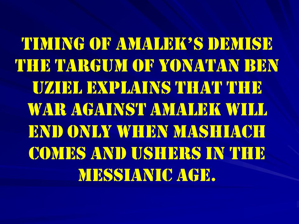Timing of Amalek's Demise The Targum of Yonatan ben Uziel explains that the war against Amalek will end only when Mashiach comes and ushers in the Messianic age.
