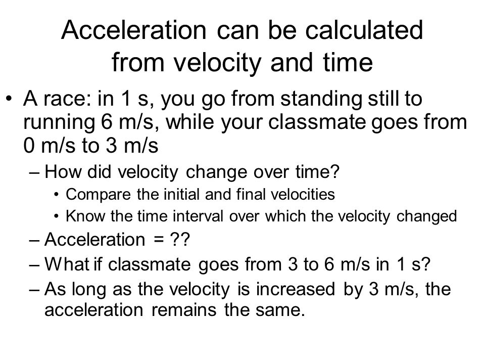 Acceleration can be calculated from velocity and time