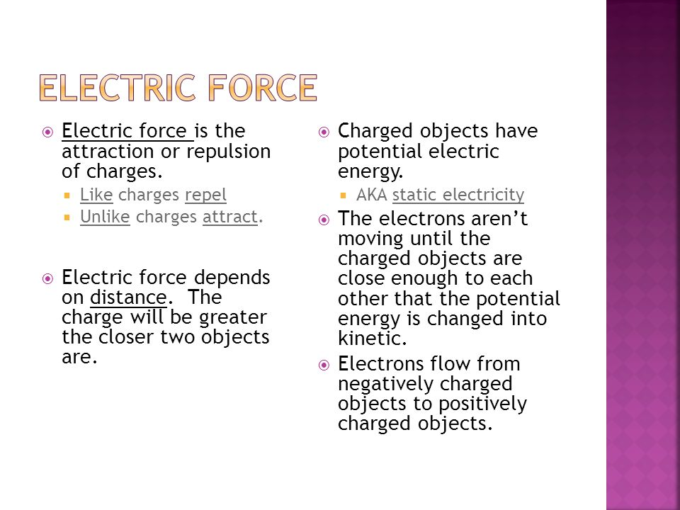Electric force Electric force is the attraction or repulsion of charges. Like charges repel. Unlike charges attract.