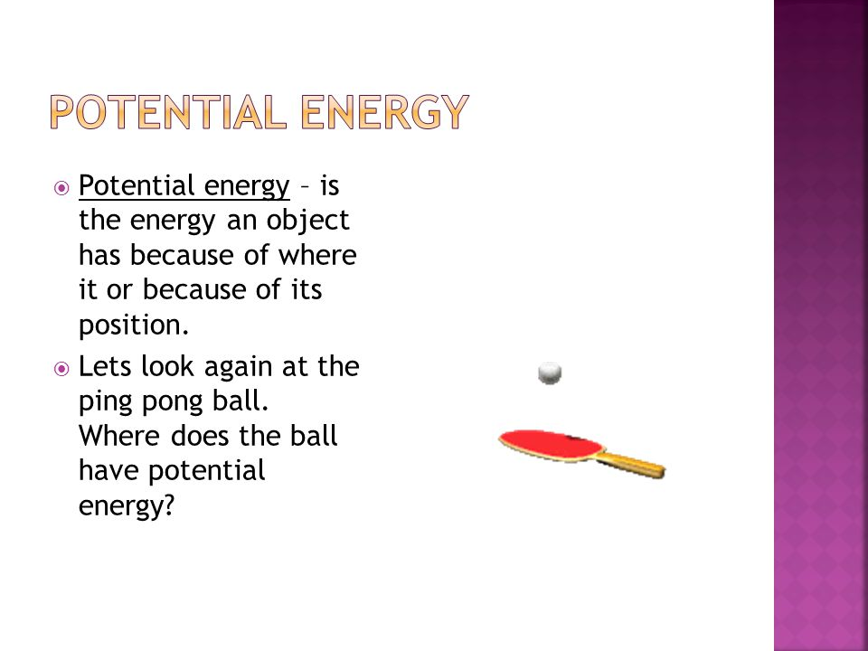 Potential energy Potential energy – is the energy an object has because of where it or because of its position.