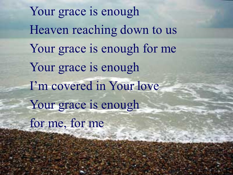 Your grace is enough Heaven reaching down to us. Your grace is enough for me. I'm covered in Your love.