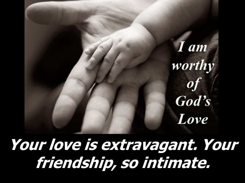 Your love is extravagant. Your friendship, so intimate.