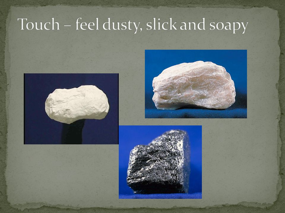 Touch – feel dusty, slick and soapy