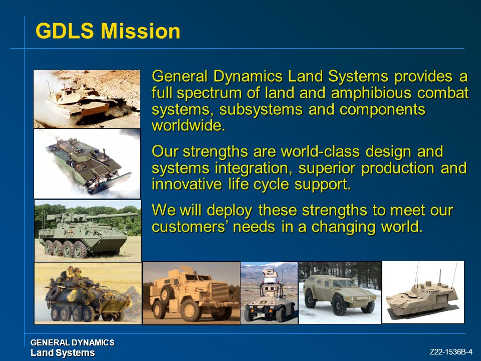 GDLS Mission General Dynamics Land Systems provides a full spectrum of land and amphibious combat systems, subsystems and components worldwide.