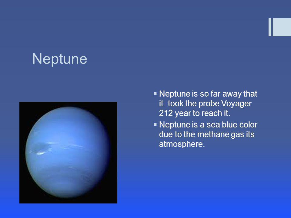 Neptune Neptune is so far away that it took the probe Voyager 212 year to reach it.