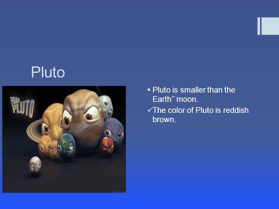 Pluto Pluto is smaller than the Earth'' moon.