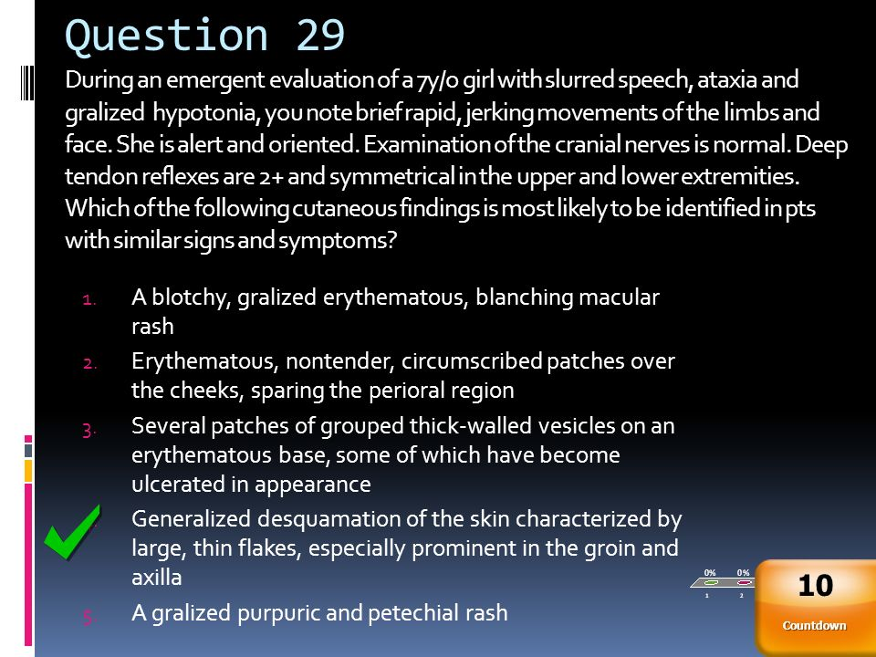 Question 29 During an emergent evaluation of a 7y/o girl with slurred speech, ataxia and gralized hypotonia, you note brief rapid, jerking movements of the limbs and face. She is alert and oriented. Examination of the cranial nerves is normal. Deep tendon reflexes are 2+ and symmetrical in the upper and lower extremities. Which of the following cutaneous findings is most likely to be identified in pts with similar signs and symptoms