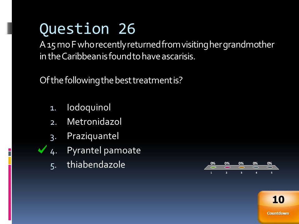 Question 26 A 15 mo F who recently returned from visiting her grandmother in the Caribbean is found to have ascarisis. Of the following the best treatment is