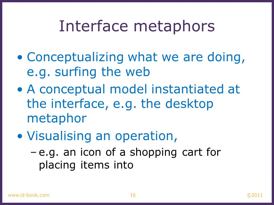 Interface metaphors Conceptualizing what we are doing, e.g. surfing the web.
