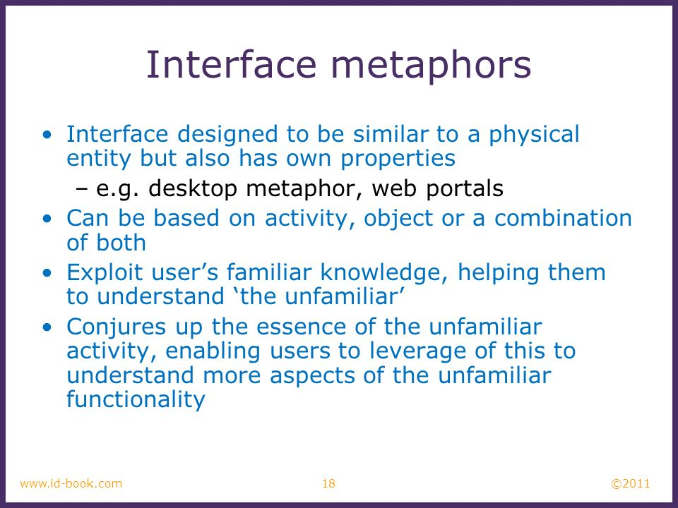 Interface metaphors Interface designed to be similar to a physical entity but also has own properties.