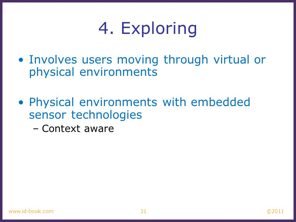 4. Exploring Involves users moving through virtual or physical environments. Physical environments with embedded sensor technologies.