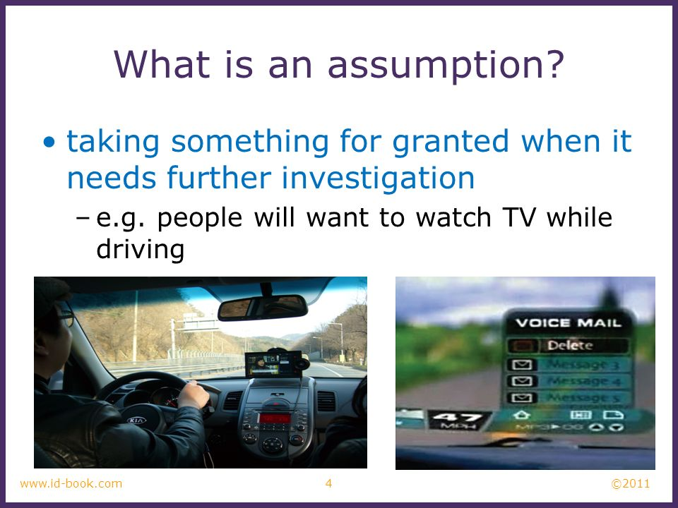 What is an assumption taking something for granted when it needs further investigation. e.g. people will want to watch TV while driving.