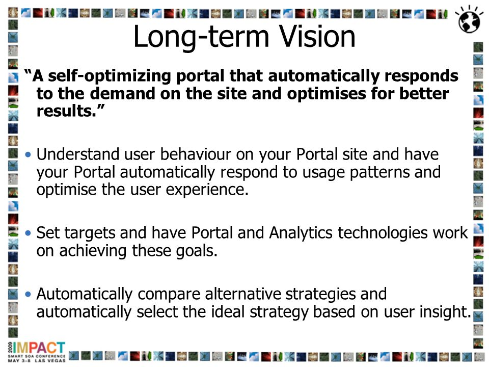 Long-term Vision A self-optimizing portal that automatically responds to the demand on the site and optimises for better results.