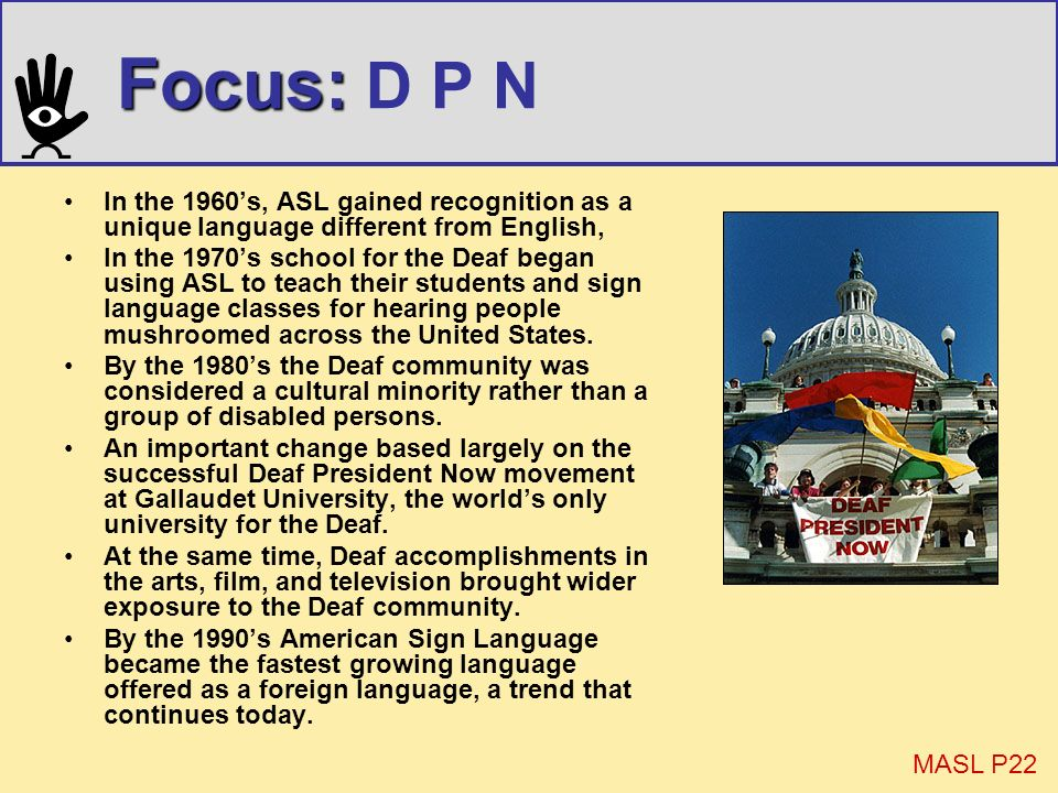 Focus: D P N In the 1960's, ASL gained recognition as a unique language different from English,