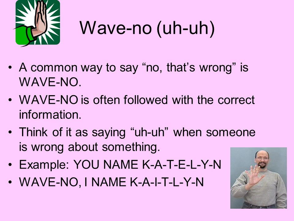 Wave-no (uh-uh) A common way to say no, that's wrong is WAVE-NO.