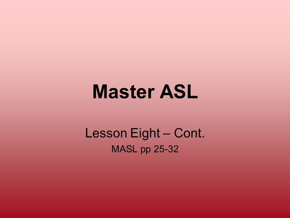 Lesson Eight – Cont. MASL pp 25-32
