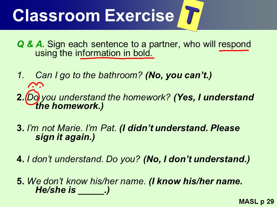 Classroom Exercise T. Q & A. Sign each sentence to a partner, who will respond using the information in bold.