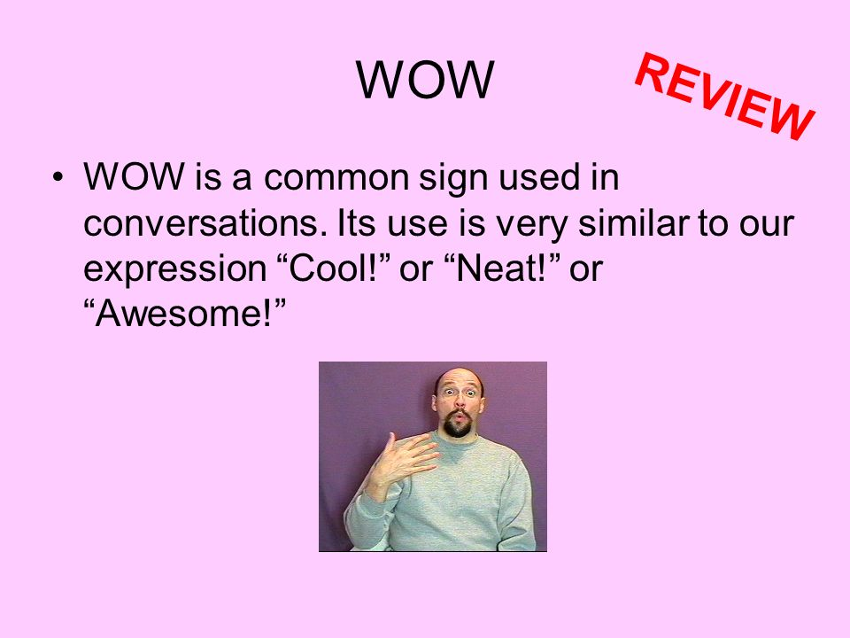 WOW REVIEW. WOW is a common sign used in conversations.