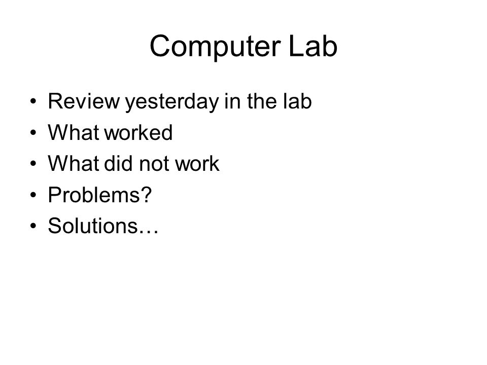 Computer Lab Review yesterday in the lab What worked What did not work