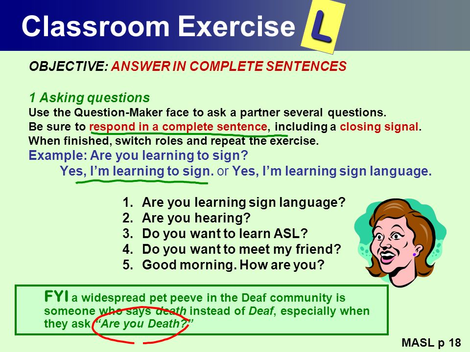 Classroom Exercise L. OBJECTIVE: ANSWER IN COMPLETE SENTENCES. 1 Asking questions. Use the Question-Maker face to ask a partner several questions.