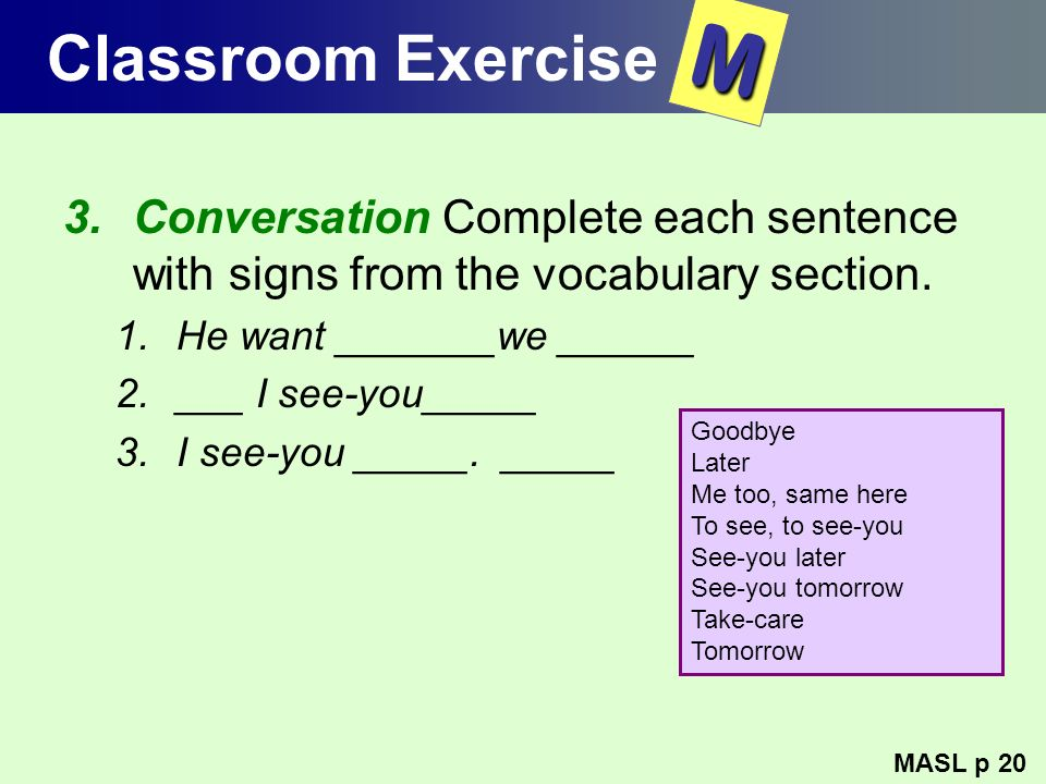 Classroom Exercise M. Conversation Complete each sentence with signs from the vocabulary section. He want _______we ______.