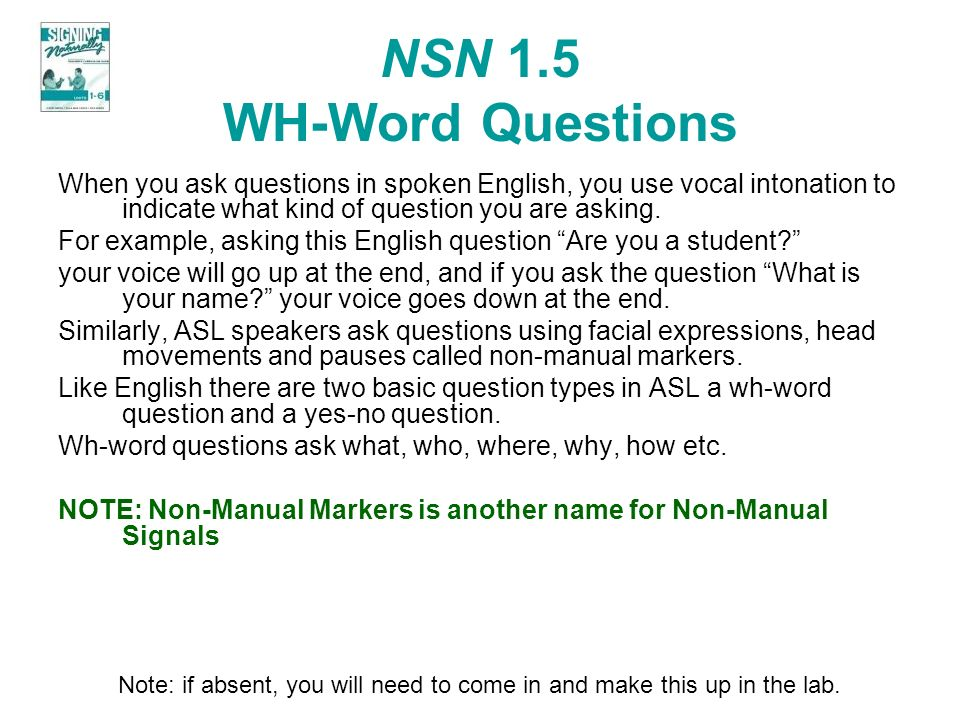 NSN 1.5 WH-Word Questions When you ask questions in spoken English, you use vocal intonation to indicate what kind of question you are asking.