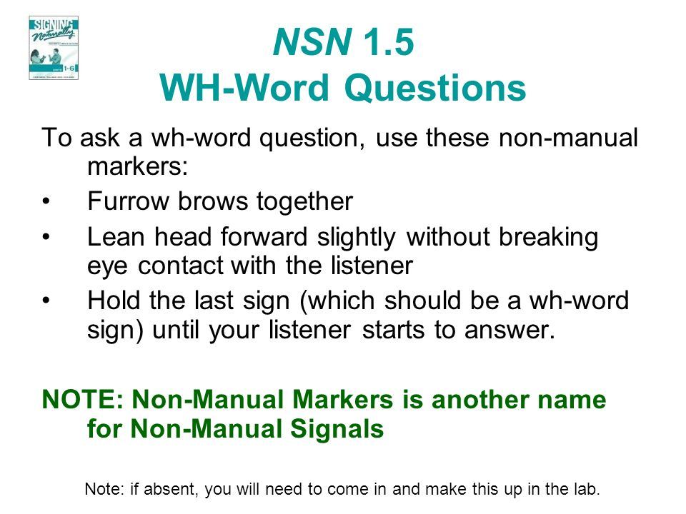 NSN 1.5 WH-Word Questions To ask a wh-word question, use these non-manual markers: Furrow brows together.