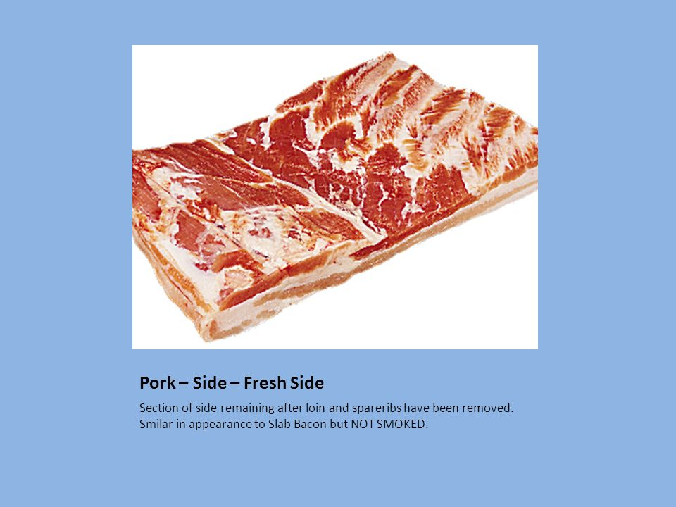 Pork – Side – Fresh Side Section of side remaining after loin and spareribs have been removed.