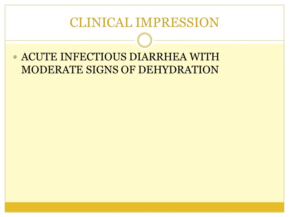 CLINICAL IMPRESSION ACUTE INFECTIOUS DIARRHEA WITH MODERATE SIGNS OF DEHYDRATION