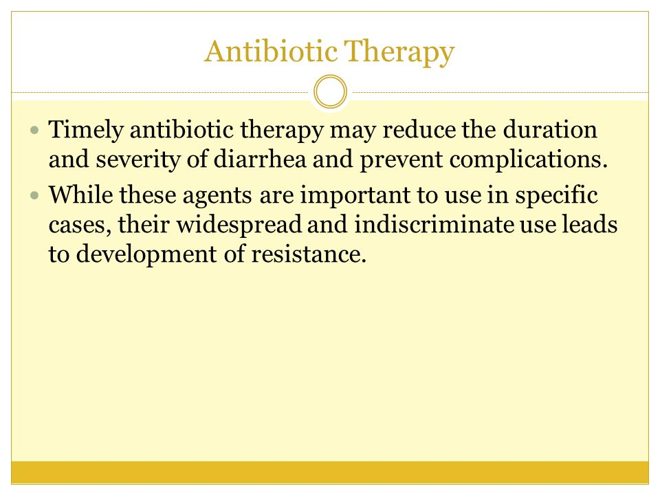Antibiotic Therapy Timely antibiotic therapy may reduce the duration and severity of diarrhea and prevent complications.