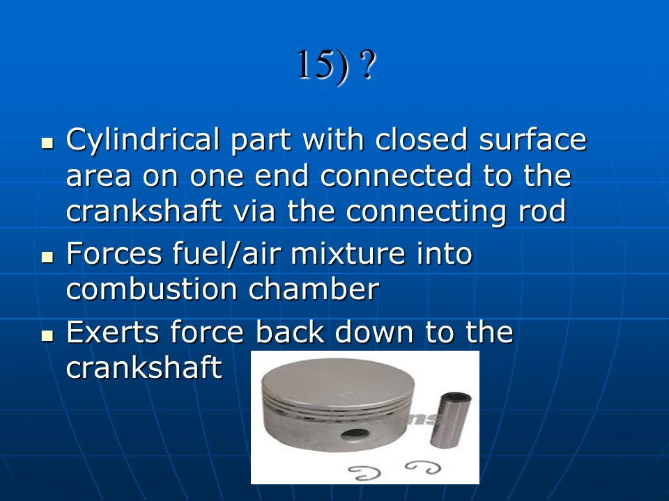 15) Cylindrical part with closed surface area on one end connected to the crankshaft via the connecting rod.