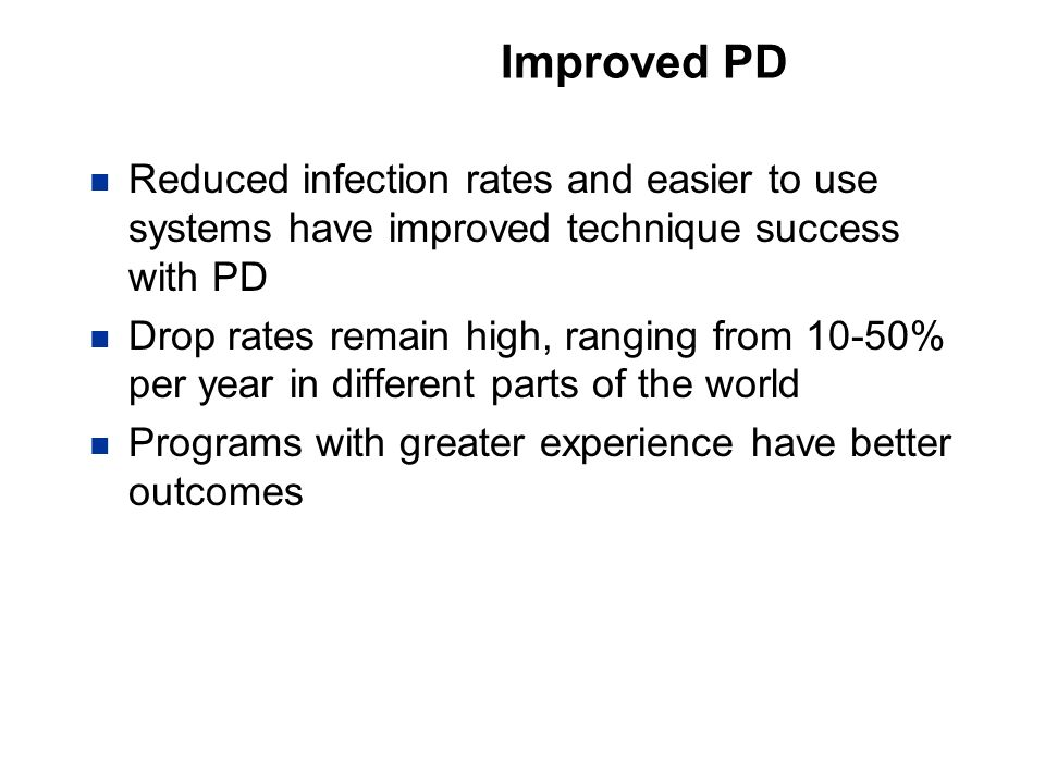 Improved PD Reduced infection rates and easier to use systems have improved technique success with PD.