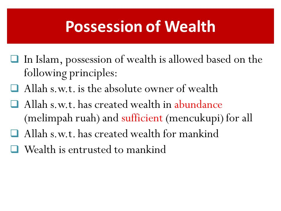 Possession of Wealth In Islam, possession of wealth is allowed based on the following principles: Allah s.w.t. is the absolute owner of wealth.