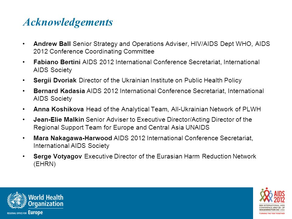 Acknowledgements Andrew Ball Senior Strategy and Operations Adviser, HIV/AIDS Dept WHO, AIDS 2012 Conference Coordinating Committee.