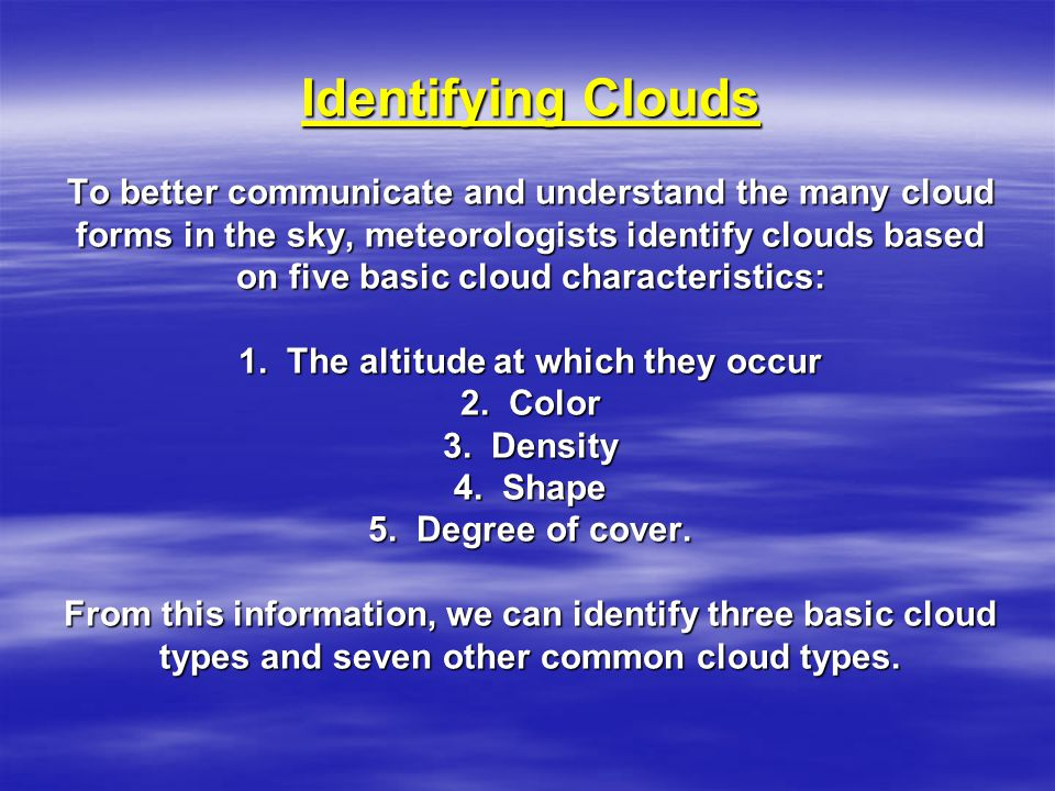 Identifying Clouds To better communicate and understand the many cloud forms in the sky, meteorologists identify clouds based on five basic cloud characteristics: 1.