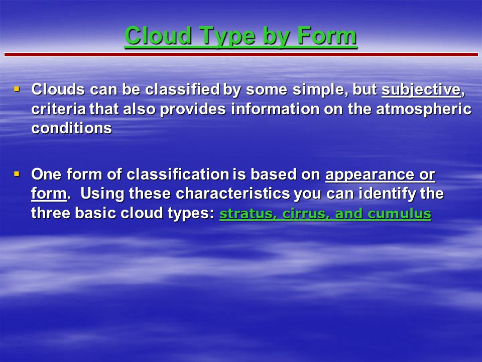 Cloud Type by Form Clouds can be classified by some simple, but subjective, criteria that also provides information on the atmospheric conditions.