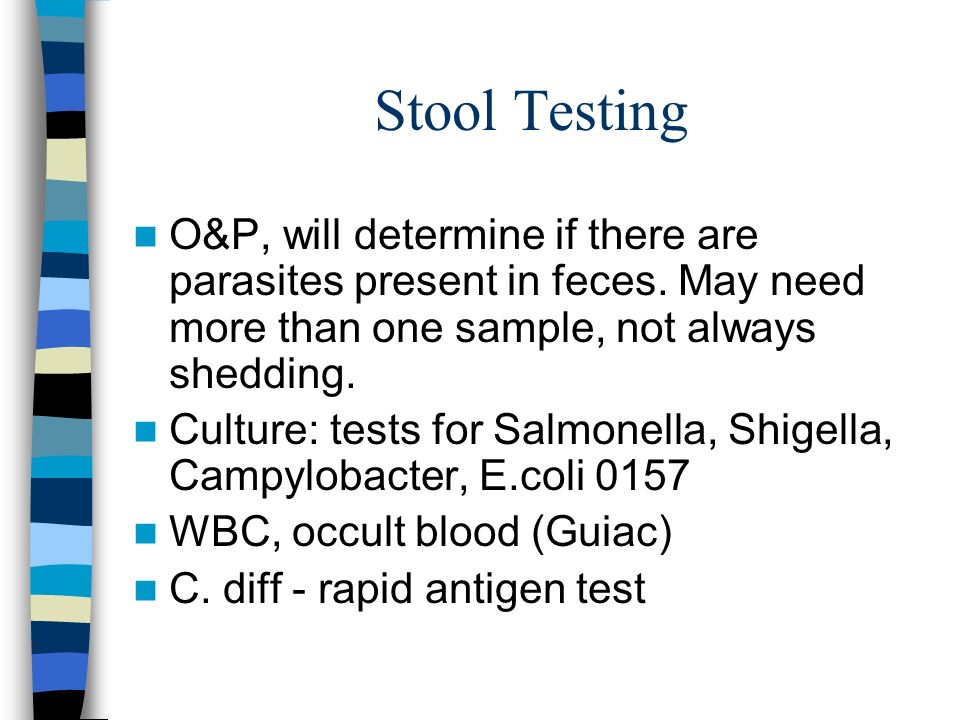 Stool Testing O&P, will determine if there are parasites present in feces. May need more than one sample, not always shedding.