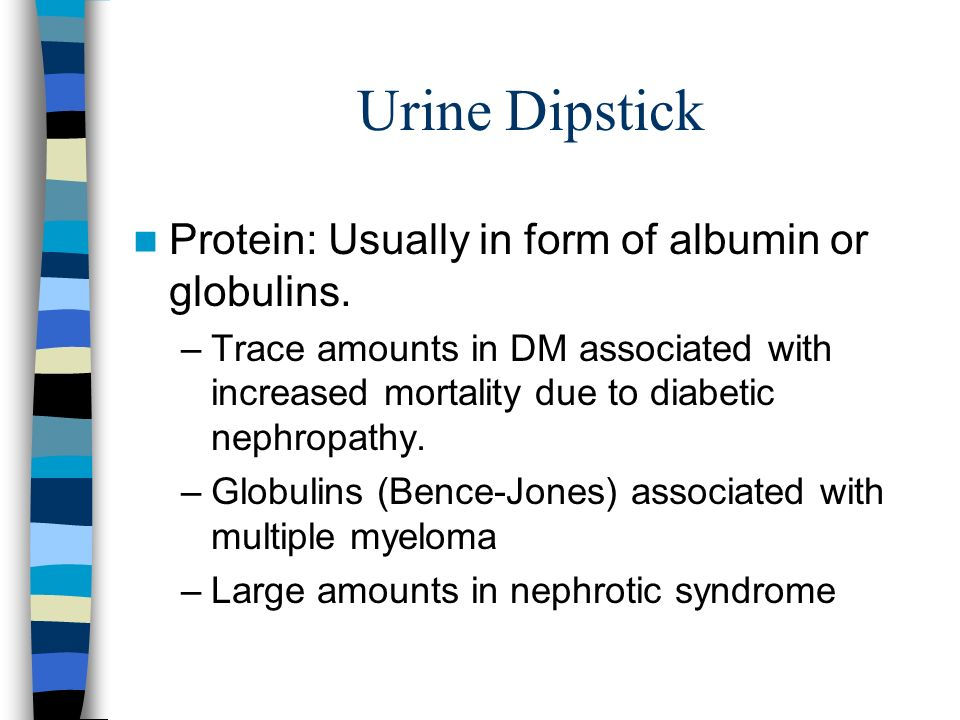 Urine Dipstick Protein: Usually in form of albumin or globulins.