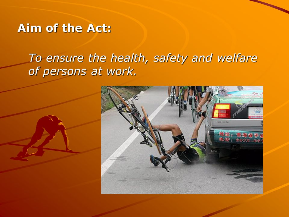 Aim of the Act: To ensure the health, safety and welfare of persons at work.
