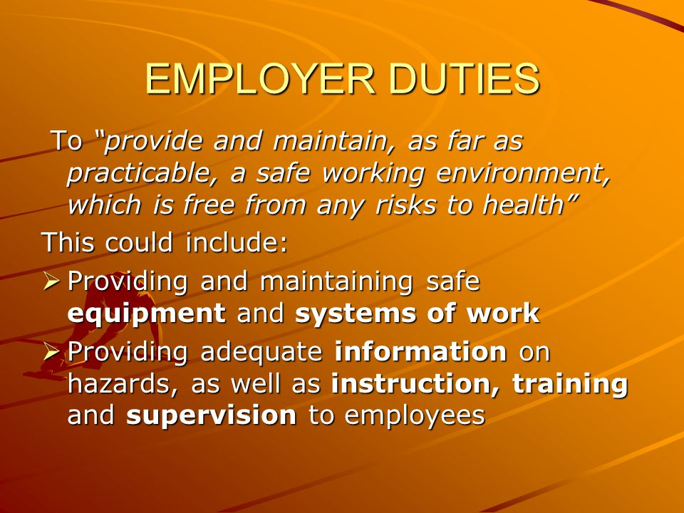 EMPLOYER DUTIES To provide and maintain, as far as practicable, a safe working environment, which is free from any risks to health