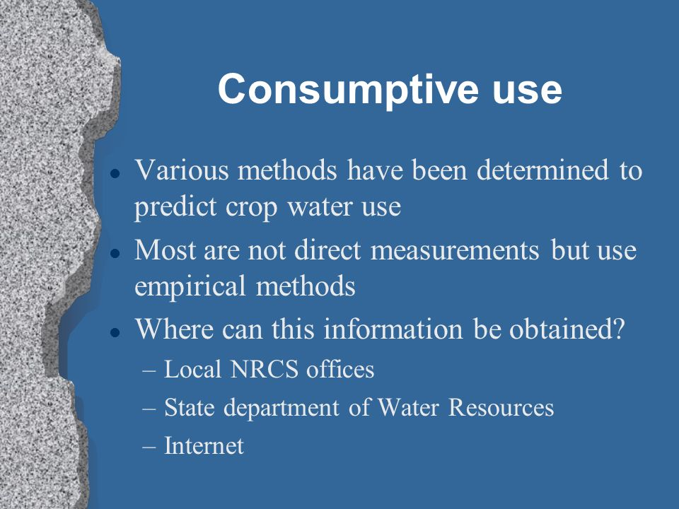 Consumptive use Various methods have been determined to predict crop water use. Most are not direct measurements but use empirical methods.