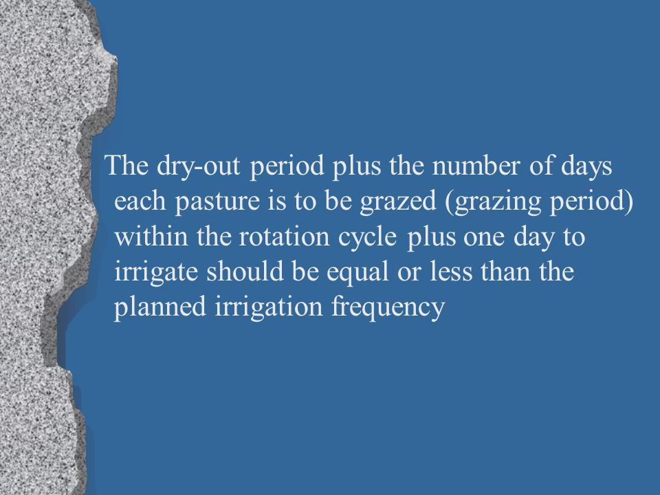 The dry-out period plus the number of days each pasture is to be grazed (grazing period) within the rotation cycle plus one day to irrigate should be equal or less than the planned irrigation frequency