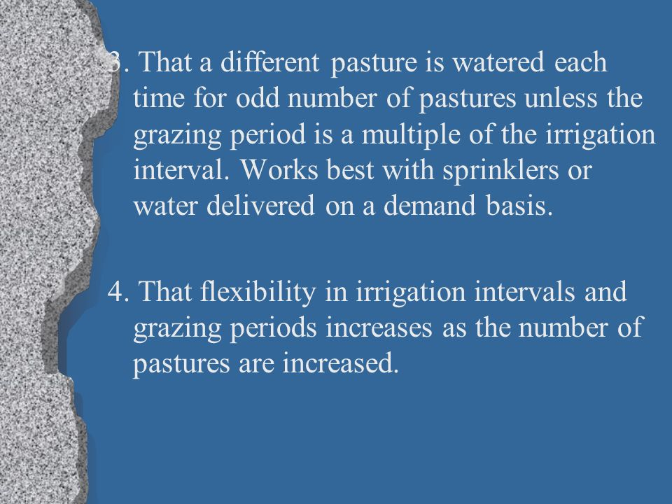 3. That a different pasture is watered each time for odd number of pastures unless the grazing period is a multiple of the irrigation interval. Works best with sprinklers or water delivered on a demand basis.
