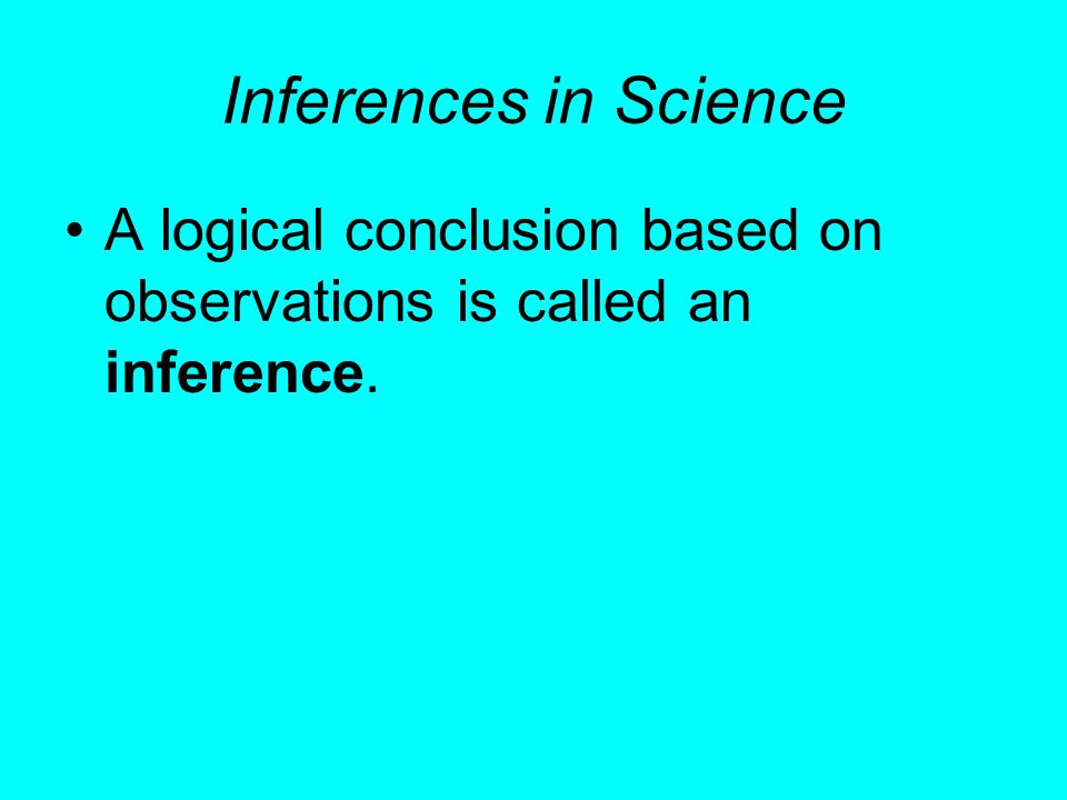 Inferences in Science A logical conclusion based on observations is called an inference.