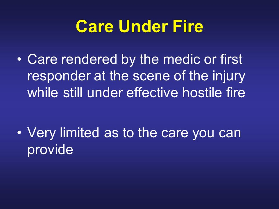 Care Under Fire Care rendered by the medic or first responder at the scene of the injury while still under effective hostile fire.