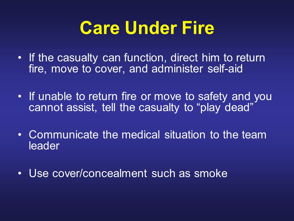 Care Under Fire If the casualty can function, direct him to return fire, move to cover, and administer self-aid.