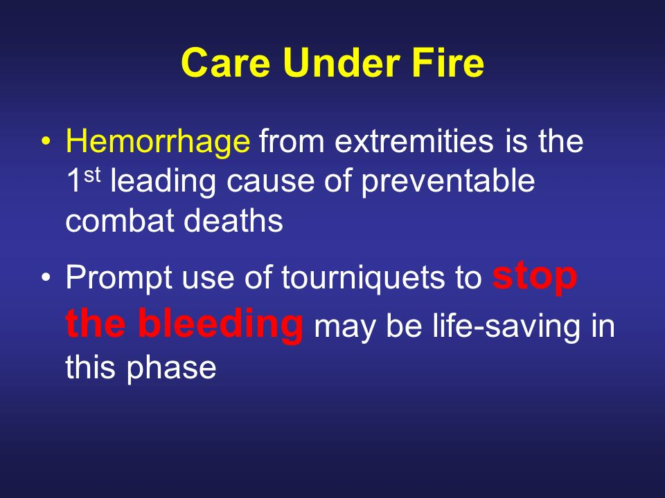 Care Under Fire Hemorrhage from extremities is the 1st leading cause of preventable combat deaths.